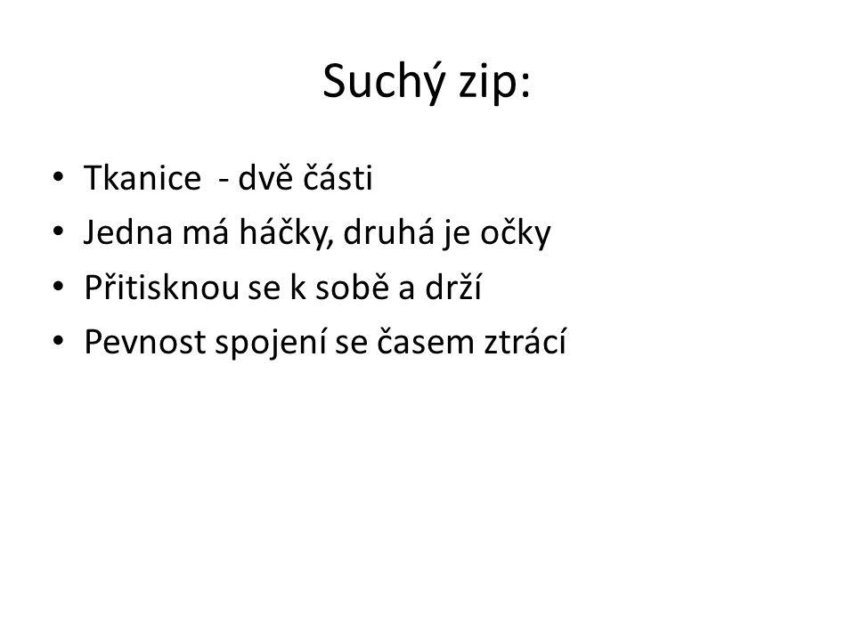 Suchý zip: Tkanice - dvě části Jedna má háčky, druhá je očky Přitisknou se k sobě a drží Pevnost spojení se časem ztrácí