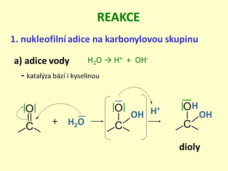 a) adice vody 1. nukleofilní adice na karbonylovou skupinu REAKCE - katalýza bází i kyselinou dioly H 2 O → H + + OH - + H2OH2O OH H+H+ H