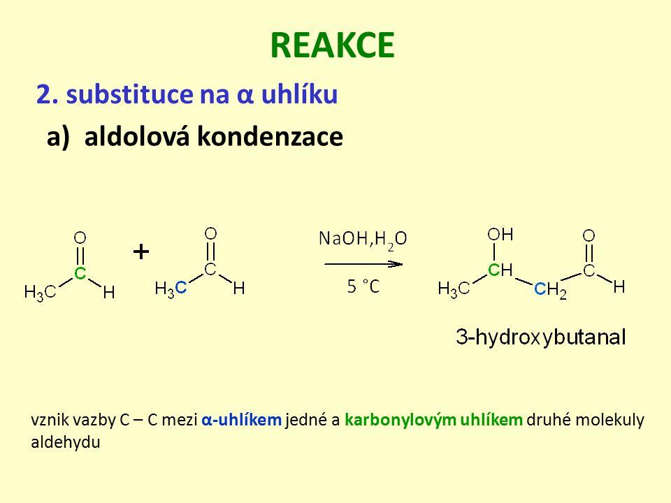 2. substituce na α uhlíku REAKCE a)aldolová kondenzace vznik vazby C – C mezi α-uhlíkem jedné a karbonylovým uhlíkem druhé molekuly aldehydu