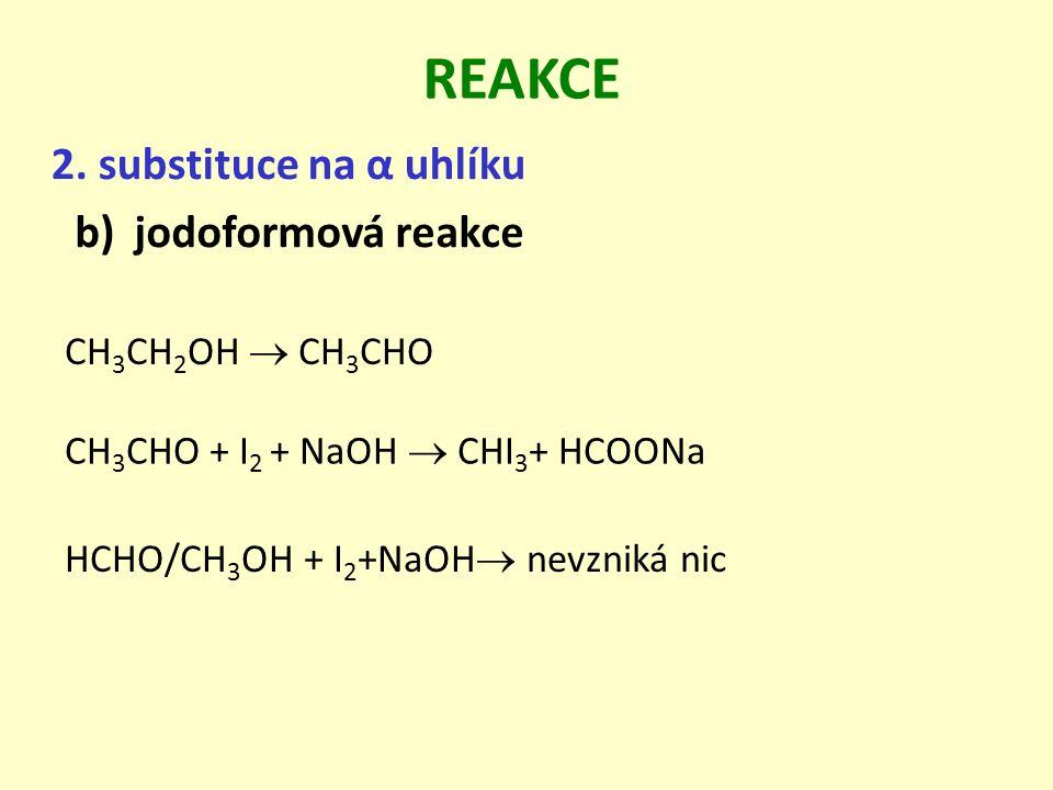 2. substituce na α uhlíku REAKCE b)jodoformová reakce CH 3 CHO + I 2 + NaOH  CHI 3 + HCOONa HCHO/CH 3 OH + I 2 +NaOH  nevzniká nic CH 3 CH 2 OH  CH