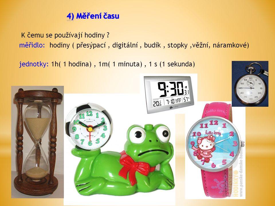 K čemu se používají hodiny ? měřidlo: hodiny ( přesýpací, digitální, budík, stopky,věžní, náramkové) jednotky: 1h( 1 hodina), 1m( 1 minuta), 1 s (1 se