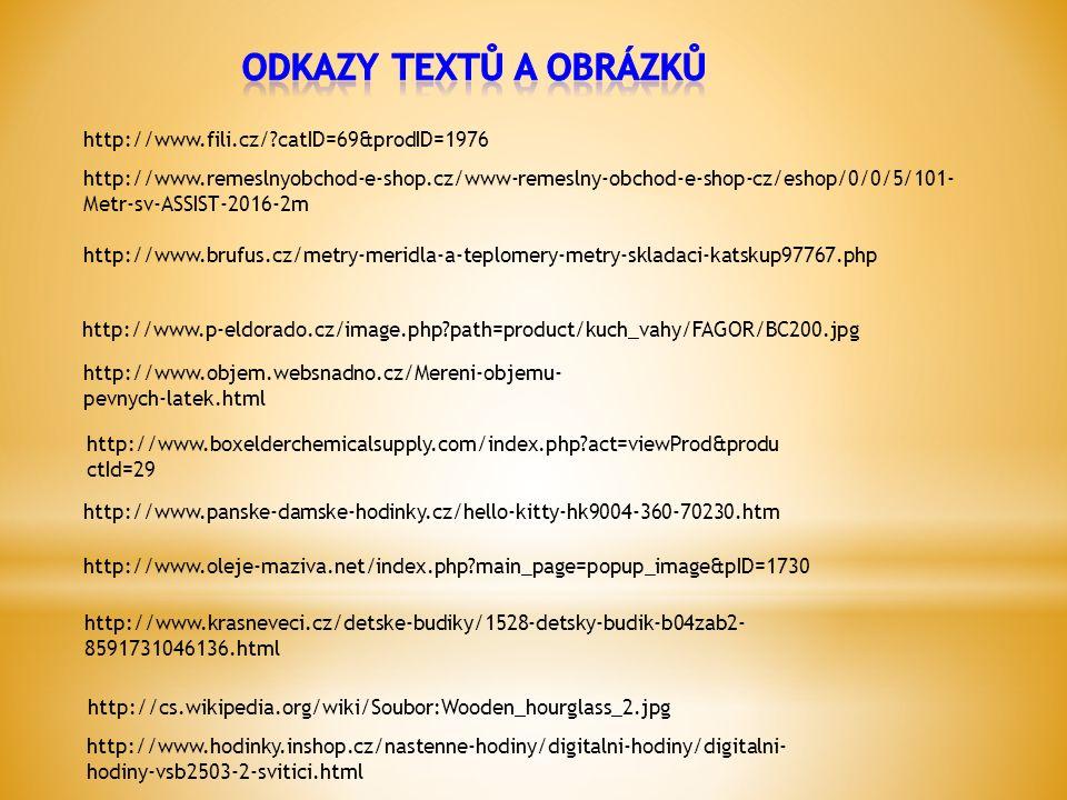 http://www.eshop-pro-dum.cz/-meteostanice--teplomery-/6701-pokojovy-teplomer- 3050c.html http://zbozi-krupi.cz/zavarovani-a-nakladani/teplomer-na- zavarovani-440-mm http://www.bucovice711.cz/wwwfyzika/vyuka/e- learning/teplotavyklad.htm http://cs.wikipedia.org/wiki/Soubor:Clinical_thermo meter_38.7.JPG http://www.objem.websnadno.cz/Mereni-objemu- pevnych-latek.html http://cs.wikipedia.org/wiki/Soubor:Stoppuhr.jpg http://www.online-hodinky.sk/nastenne- hodiny/radiem-rizene-hodiny/digitalni-hodiny- dws8009.html