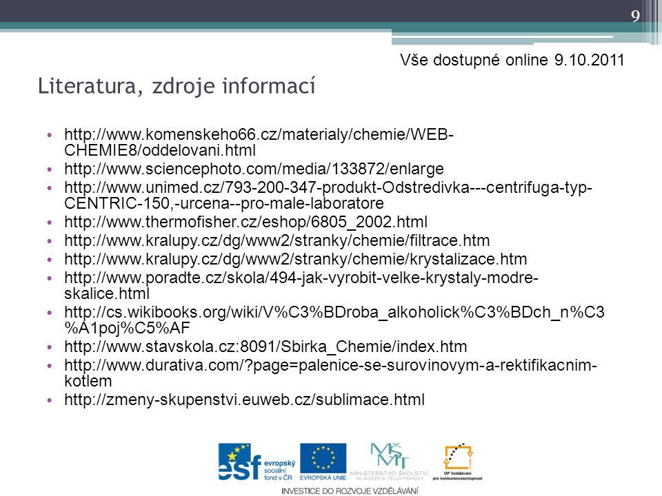 http://www.komenskeho66.cz/materialy/chemie/WEB- CHEMIE8/oddelovani.html http://www.sciencephoto.com/media/133872/enlarge http://www.unimed.cz/793-200-347-produkt-Odstredivka---centrifuga-typ- CENTRIC-150,-urcena--pro-male-laboratore http://www.thermofisher.cz/eshop/6805_2002.html http://www.kralupy.cz/dg/www2/stranky/chemie/filtrace.htm http://www.kralupy.cz/dg/www2/stranky/chemie/krystalizace.htm http://www.poradte.cz/skola/494-jak-vyrobit-velke-krystaly-modre- skalice.html http://cs.wikibooks.org/wiki/V%C3%BDroba_alkoholick%C3%BDch_n%C3 %A1poj%C5%AF http://www.stavskola.cz:8091/Sbirka_Chemie/index.htm http://www.durativa.com/ page=palenice-se-surovinovym-a-rektifikacnim- kotlem http://zmeny-skupenstvi.euweb.cz/sublimace.html 9 Literatura, zdroje informací Vše dostupné online 9.10.2011