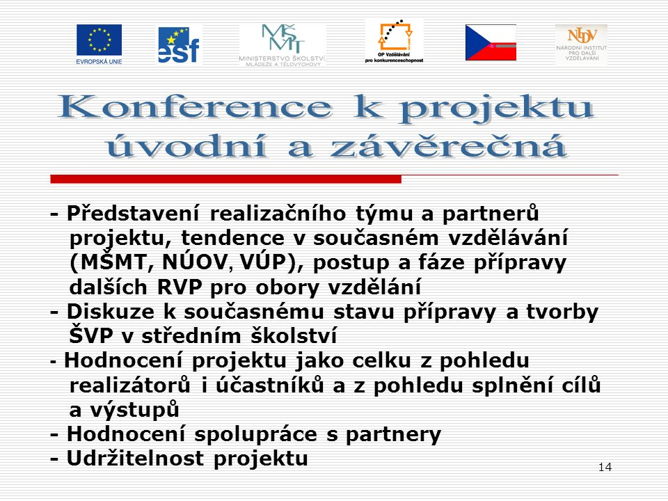 14 - Představení realizačního týmu a partnerů projektu, tendence v současném vzdělávání (MŠMT, NÚOV, VÚP), postup a fáze přípravy dalších RVP pro obory vzdělání - Diskuze k současnému stavu přípravy a tvorby ŠVP v středním školství - Hodnocení projektu jako celku z pohledu realizátorů i účastníků a z pohledu splnění cílů a výstupů - Hodnocení spolupráce s partnery - Udržitelnost projektu