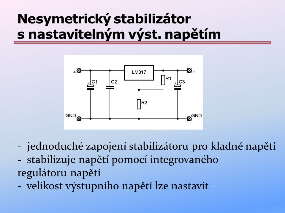 Funkce: napětí je stabilizováno pomocí integrovného obvodu LM317 napětí je napevno nastaveno pomocí odporového děliče (R1,R2) kondenzátory C1 a C3 slouží pro vyhlazení napětí kondenzátor C2 zabraňuje rozkmitání integrovaného obvodu