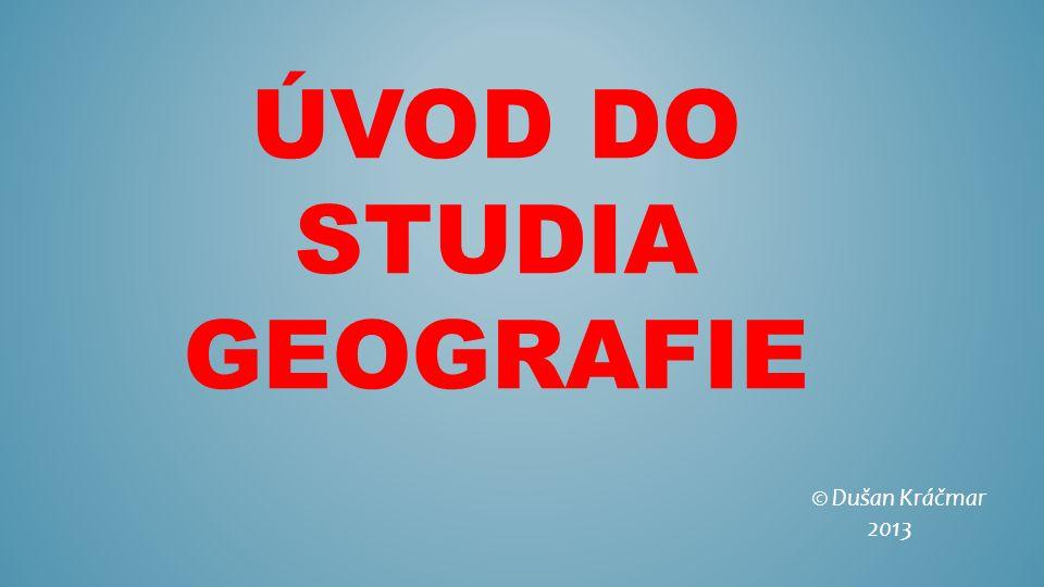 ÚVOD DO STUDIA GEOGRAFIE © Dušan Kráčmar 2013