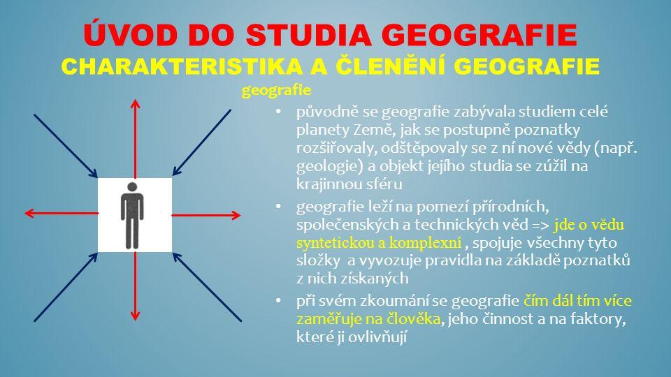 ÚVOD DO STUDIA GEOGRAFIE CHARAKTERISTIKA A ČLENĚNÍ GEOGRAFIE Členění geografie fyzická geografie (FG sféra) - zkoumá přírodní složky krajinné sféry litosféra - studuje složení zemské kůry a svrchního zemského pláště atmosféra – plynný obal Země hydrosféra – vodní obal Země pedosféra – půdní obal Země biosféra – zkoumá živé organismy v krajinné sféře