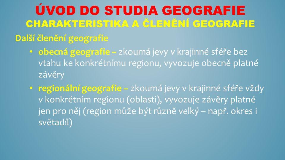 ÚVOD DO STUDIA GEOGRAFIE CHARAKTERISTIKA A ČLENĚNÍ GEOGRAFIE Další členění geografie obecná geografie – zkoumá jevy v krajinné sféře bez vtahu ke konkrétnímu regionu, vyvozuje obecně platné závěry regionální geografie – zkoumá jevy v krajinné sféře vždy v konkrétním regionu (oblasti), vyvozuje závěry platné jen pro něj (region může být různě velký – např.