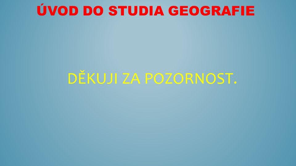 ÚVOD DO STUDIA GEOGRAFIE DĚKUJI ZA POZORNOST.