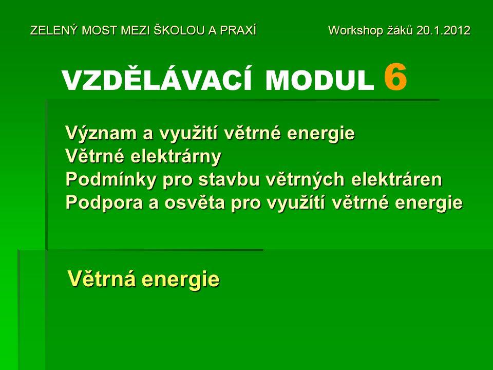 ZELENÝ MOST MEZI ŠKOLOU A PRAXÍ Workshop žáků 20.1.2012 Větrná energie Větrná energie VZDĚLÁVACÍ MODUL 6 Význam a využití větrné energie Větrné elektrárny Podmínky pro stavbu větrných elektráren Podpora a osvěta pro využítí větrné energie