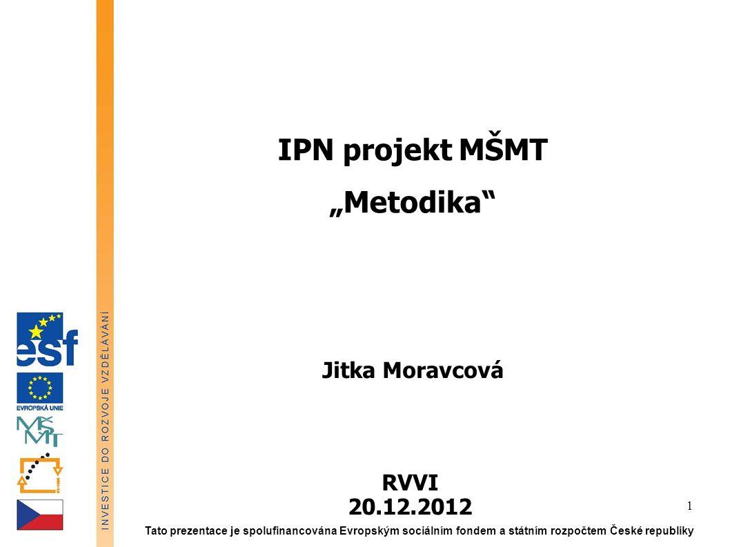 """IPN projekt MŠMT """"Metodika"""" Jitka Moravcová RVVI 20.12.2012 Tato prezentace je spolufinancována Evropským sociálním fondem a státním rozpočtem České r"""