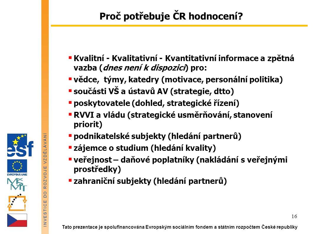 Tato prezentace je spolufinancována Evropským sociálním fondem a státním rozpočtem České republiky 16  Kvalitní - Kvalitativní - Kvantitativní informace a zpětná vazba (dnes není k dispozici) pro:  vědce, týmy, katedry (motivace, personální politika)  součásti VŠ a ústavů AV (strategie, dtto)  poskytovatele (dohled, strategické řízení)  RVVI a vládu (strategické usměrňování, stanovení priorit)  podnikatelské subjekty (hledání partnerů)  zájemce o studium (hledání kvality)  veřejnost – daňové poplatníky (nakládání s veřejnými prostředky)  zahraniční subjekty (hledání partnerů) Proč potřebuje ČR hodnocení
