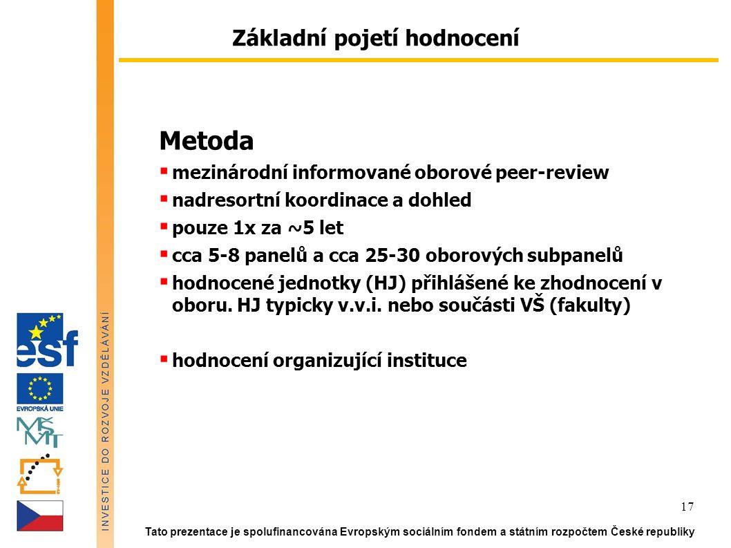 Tato prezentace je spolufinancována Evropským sociálním fondem a státním rozpočtem České republiky 17 Metoda  mezinárodní informované oborové peer-review  nadresortní koordinace a dohled  pouze 1x za ~5 let  cca 5-8 panelů a cca 25-30 oborových subpanelů  hodnocené jednotky (HJ) přihlášené ke zhodnocení v oboru.