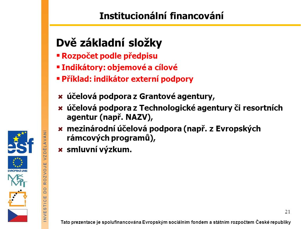Tato prezentace je spolufinancována Evropským sociálním fondem a státním rozpočtem České republiky 21 Institucionální financování Dvě základní složky  Rozpočet podle předpisu  Indikátory: objemové a cílové  Příklad: indikátor externí podpory účelová podpora z Grantové agentury, účelová podpora z Technologické agentury či resortních agentur (např.