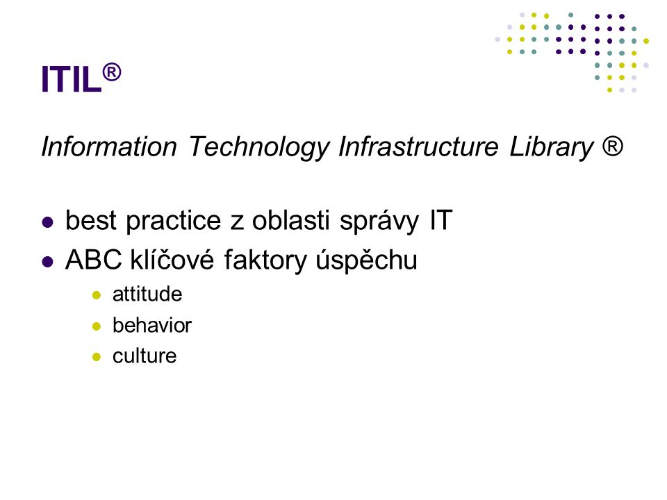 ITIL ® Information Technology Infrastructure Library ® best practice z oblasti správy IT ABC klíčové faktory úspěchu attitude behavior culture