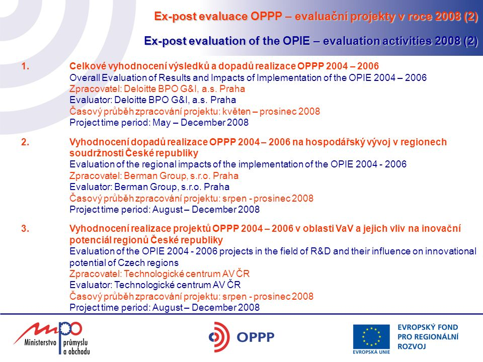 Ex-post evaluace OPPP – evaluační projekty v roce 2008 (2) Ex-post evaluation of the OPIE – evaluation activities 2008 (2) 1.Celkové vyhodnocení výsledků a dopadů realizace OPPP 2004 – 2006 Overall Evaluation of Results and Impacts of Implementation of the OPIE 2004 – 2006 Zpracovatel: Deloitte BPO G&I, a.s.