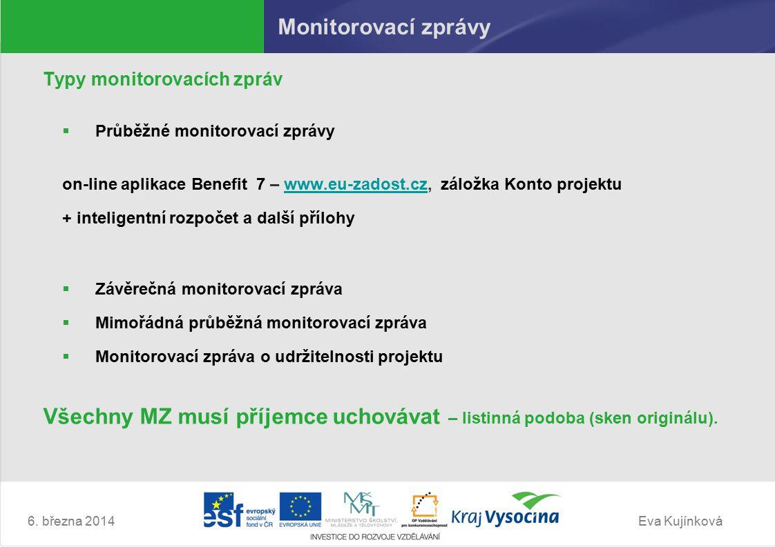 Eva Kujínková Monitorovací zprávy Typy monitorovacích zpráv  Průběžné monitorovací zprávy on-line aplikace Benefit 7 – www.eu-zadost.cz, záložka Konto projektuwww.eu-zadost.cz + inteligentní rozpočet a další přílohy  Závěrečná monitorovací zpráva  Mimořádná průběžná monitorovací zpráva  Monitorovací zpráva o udržitelnosti projektu Všechny MZ musí příjemce uchovávat – listinná podoba (sken originálu).