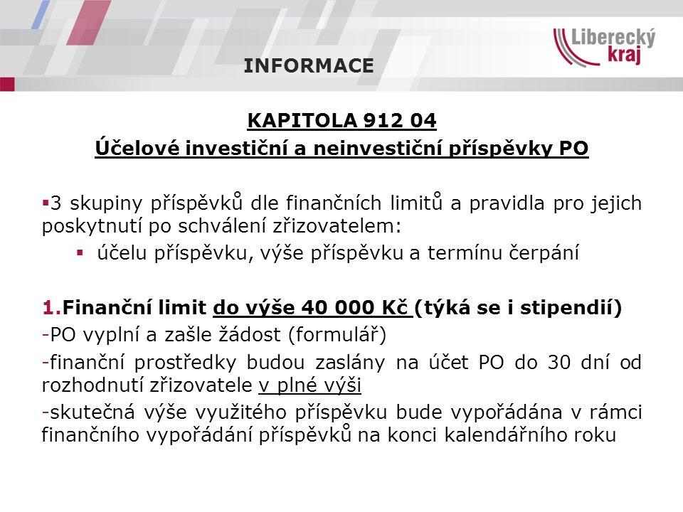 INFORMACE KAPITOLA 912 04 Účelové investiční a neinvestiční příspěvky PO  3 skupiny příspěvků dle finančních limitů a pravidla pro jejich poskytnutí po schválení zřizovatelem:  účelu příspěvku, výše příspěvku a termínu čerpání 1.Finanční limit do výše 40 000 Kč (týká se i stipendií) -PO vyplní a zašle žádost (formulář) -finanční prostředky budou zaslány na účet PO do 30 dní od rozhodnutí zřizovatele v plné výši -skutečná výše využitého příspěvku bude vypořádána v rámci finančního vypořádání příspěvků na konci kalendářního roku