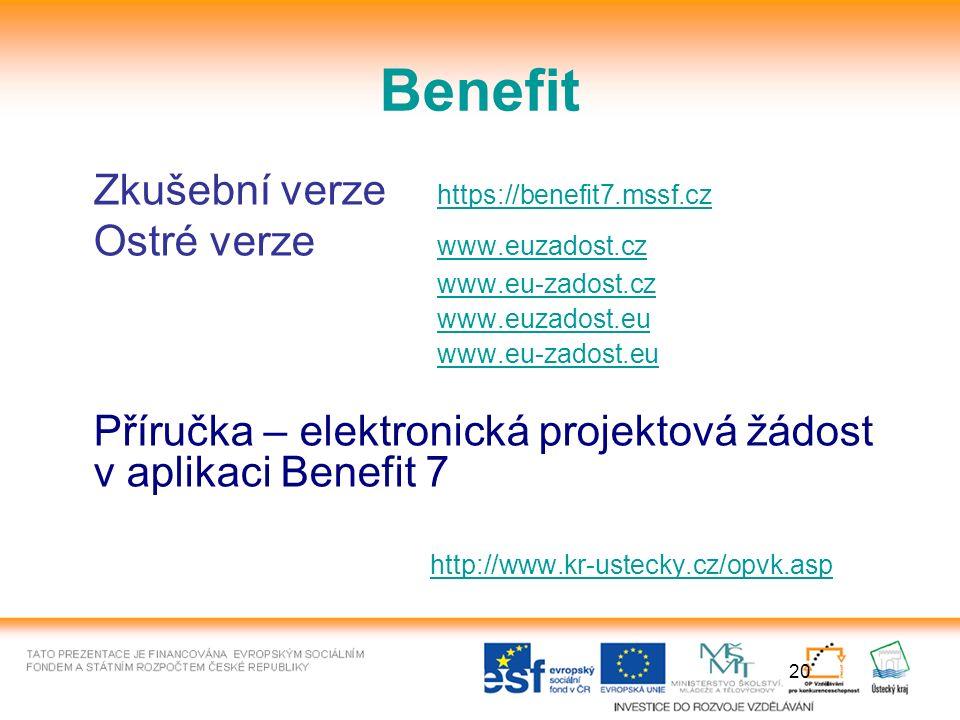 20 Benefit Zkušební verze https://benefit7.mssf.czhttps://benefit7.mssf.cz Ostré verze www.euzadost.cz www.euzadost.cz www.eu-zadost.cz www.euzadost.eu www.eu-zadost.eu Příručka – elektronická projektová žádost v aplikaci Benefit 7 http://www.kr-ustecky.cz/opvk.asp