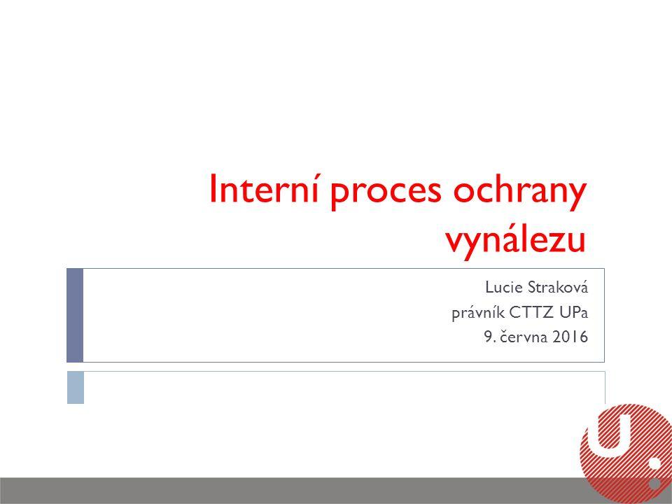 Interní proces ochrany vynálezu Lucie Straková právník CTTZ UPa 9. června 2016