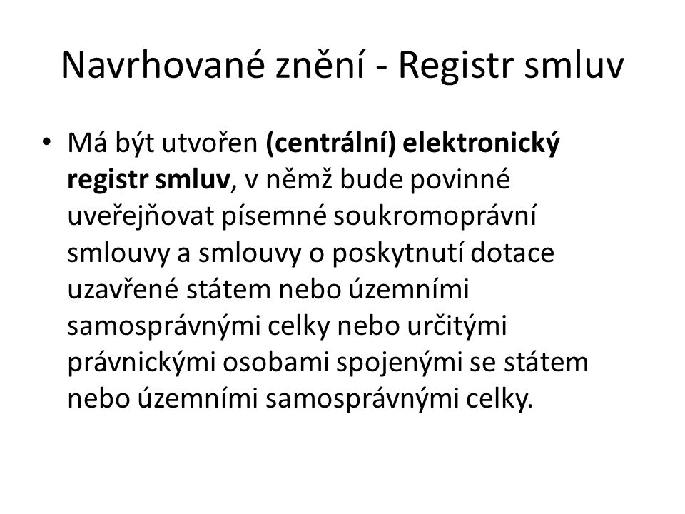 Navrhované znění - Registr smluv Má být utvořen (centrální) elektronický registr smluv, v němž bude povinné uveřejňovat písemné soukromoprávní smlouvy a smlouvy o poskytnutí dotace uzavřené státem nebo územními samosprávnými celky nebo určitými právnickými osobami spojenými se státem nebo územními samosprávnými celky.
