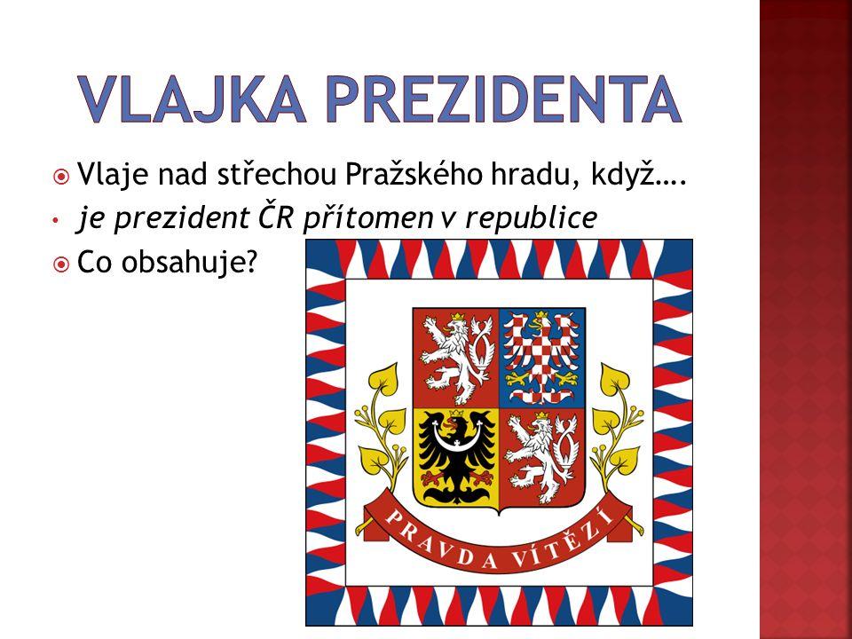  Vlaje nad střechou Pražského hradu, když…. je prezident ČR přítomen v republice  Co obsahuje
