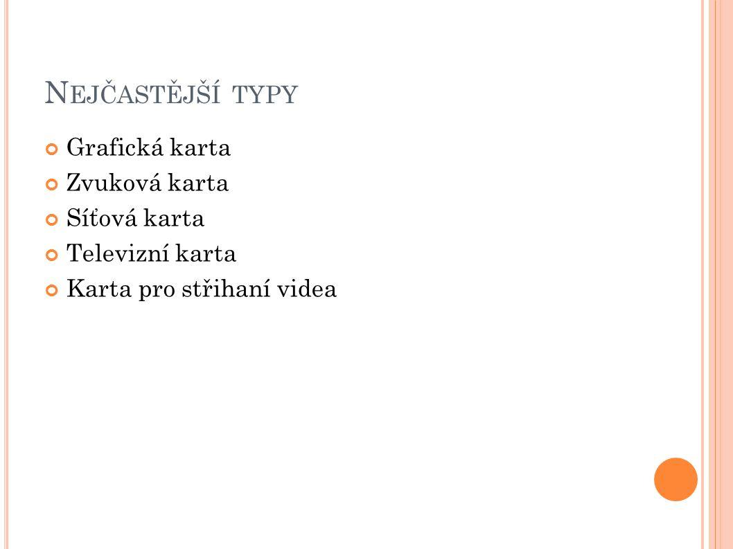 N EJČASTĚJŠÍ TYPY Grafická karta Zvuková karta Síťová karta Televizní karta Karta pro střihaní videa