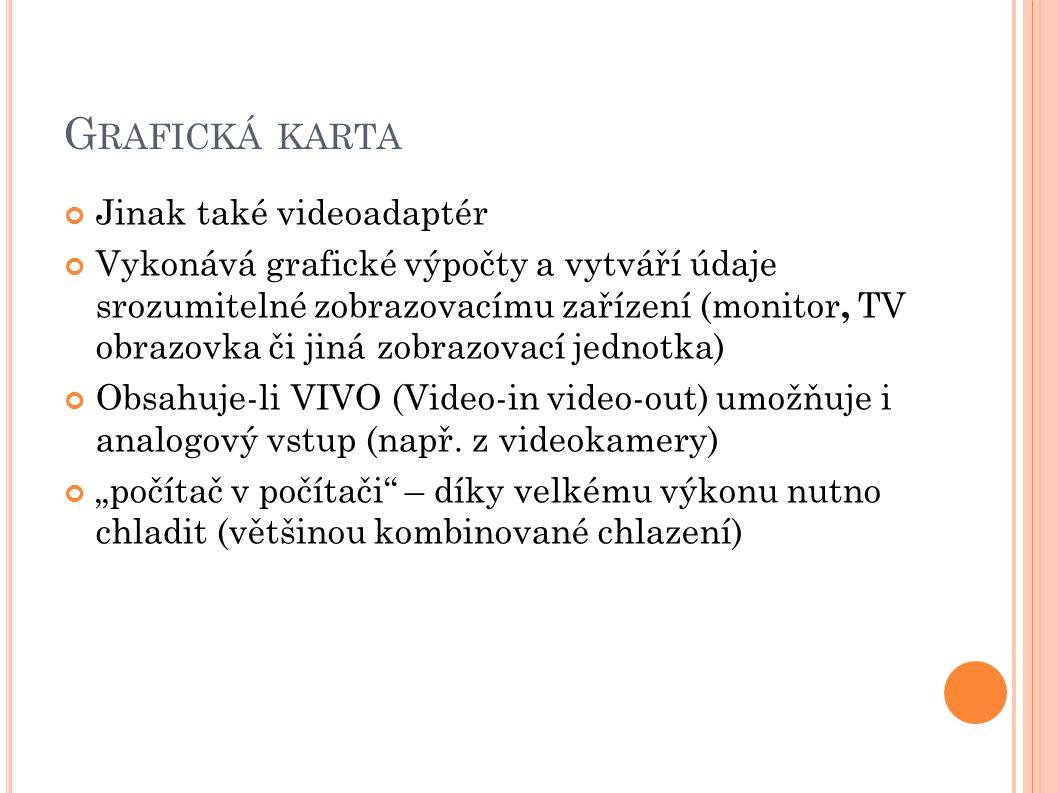 G RAFICKÁ KARTA Jinak také videoadaptér Vykonává grafické výpočty a vytváří údaje srozumitelné zobrazovacímu zařízení (monitor, TV obrazovka či jiná zobrazovací jednotka) Obsahuje-li VIVO (Video-in video-out) umožňuje i analogový vstup (např.