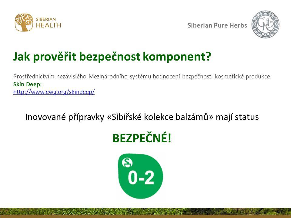 Siberian Pure Herbs Prostřednictvím nezávislého Mezinárodního systému hodnocení bezpečnosti kosmetické produkce Skin Deep: http://www.ewg.org/skindeep/ Inovované přípravky «Sibiřské kolekce balzámů» mají status BEZPEČNÉ.