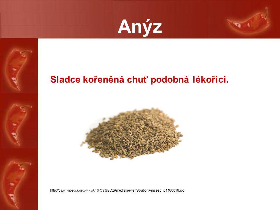 Anýz Sladce kořeněná chuť podobná lékořici. http://cs.wikipedia.org/wiki/An%C3%BDz#mediaviewer/Soubor:Aniseed_p1160018.jpg