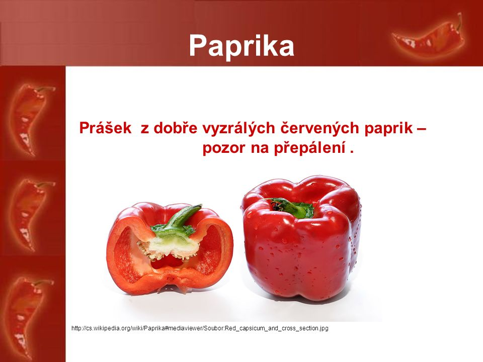 Paprika Prášek z dobře vyzrálých červených paprik – pozor na přepálení. http://cs.wikipedia.org/wiki/Paprika#mediaviewer/Soubor:Red_capsicum_and_cross