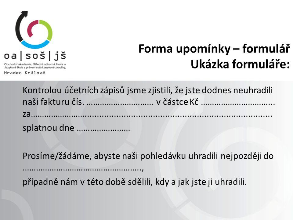 Forma upomínky - dopis Pokyn pro nalezení vzoru upomínky: Učebnice: Štiková, S.: Obchodní korespondence, vydalo nakladatelství Ing.