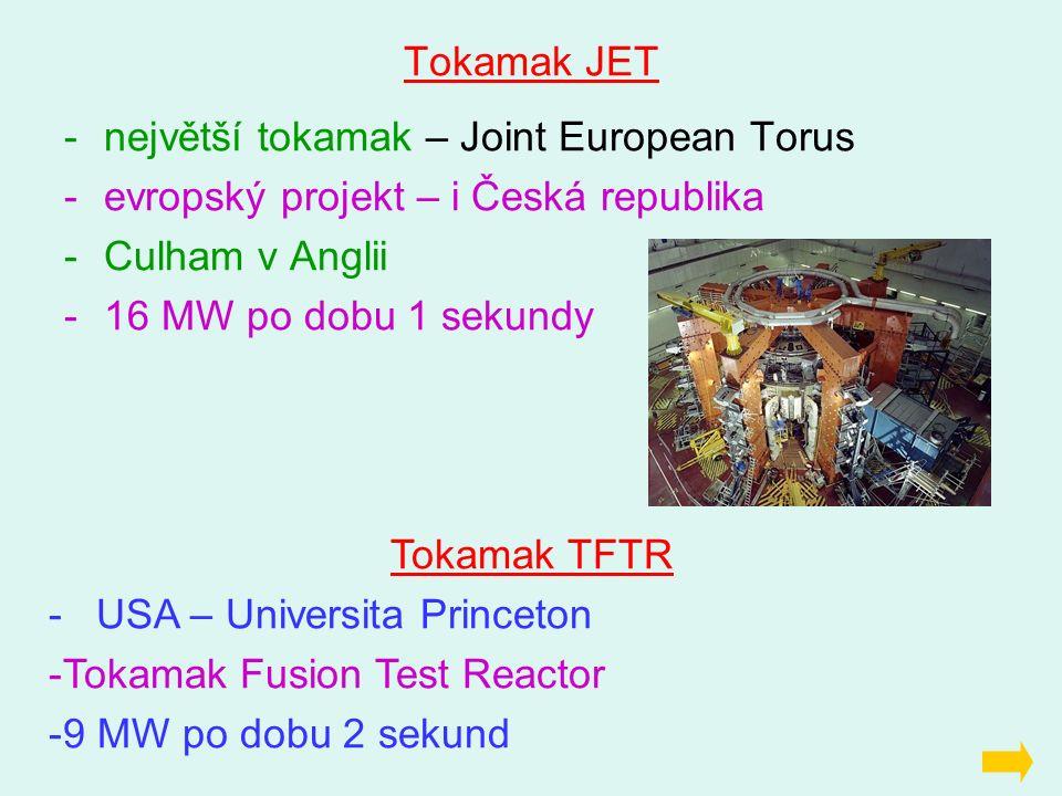 Tokamak JET -největší tokamak – Joint European Torus -evropský projekt – i Česká republika -Culham v Anglii -16 MW po dobu 1 sekundy Tokamak TFTR - US