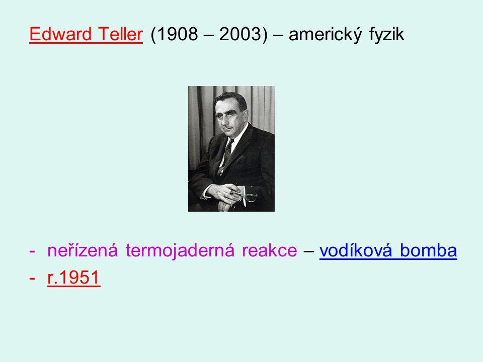 Edward Teller (1908 – 2003) – americký fyzik -neřízená termojaderná reakce – vodíková bomba -r.1951