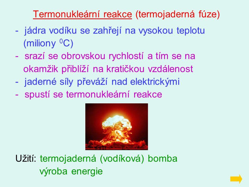 Termonukleární reakce (termojaderná fúze) -jádra vodíku se zahřejí na vysokou teplotu (miliony 0 C) -srazí se obrovskou rychlostí a tím se na okamžik