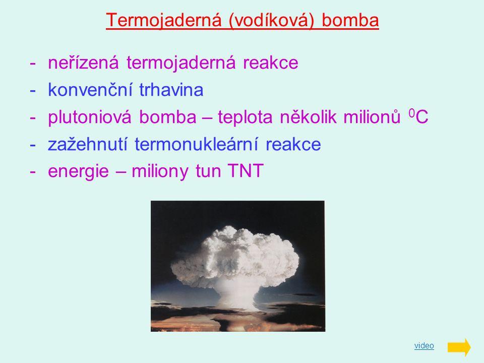 Termojaderná (vodíková) bomba -neřízená termojaderná reakce -konvenční trhavina -plutoniová bomba – teplota několik milionů 0 C -zažehnutí termonukleá