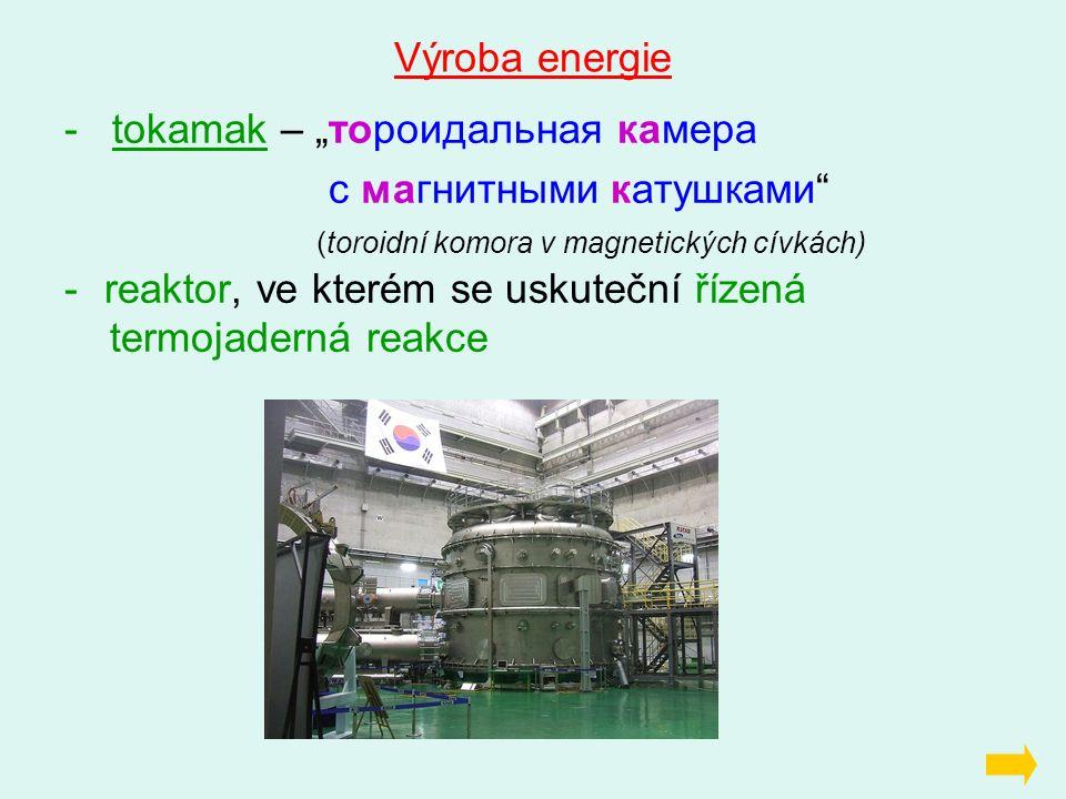 """Výroba energie - tokamak – """"тороидальная камера с магнитными катушками"""" (toroidní komora v magnetických cívkách) -reaktor, ve kterém se uskuteční říze"""