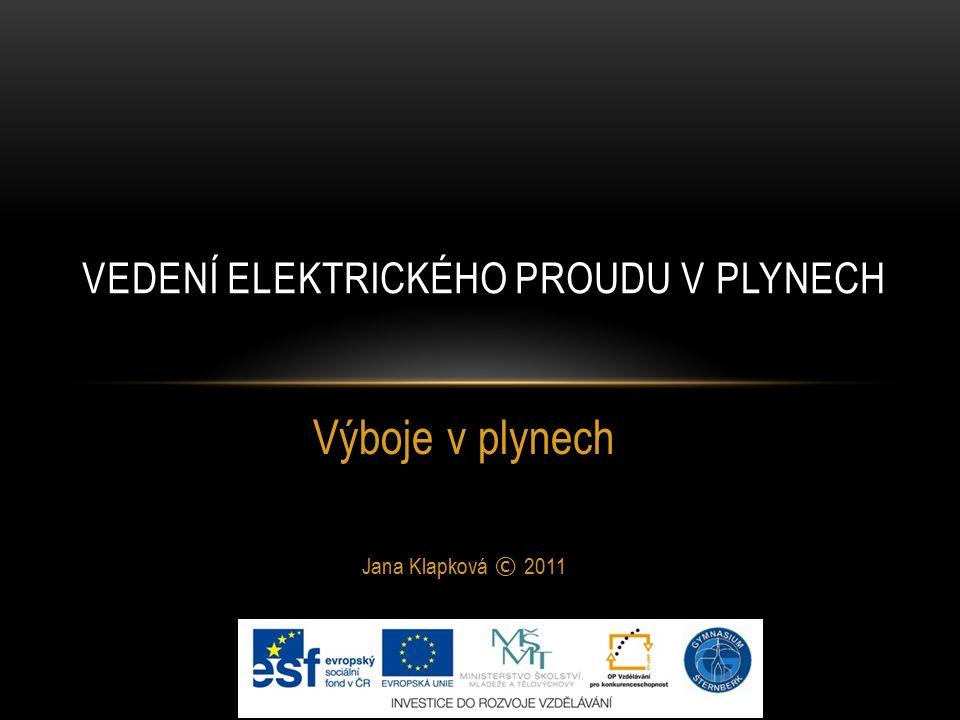 Výboje v plynech Jana Klapková © 2011 VEDENÍ ELEKTRICKÉHO PROUDU V PLYNECH