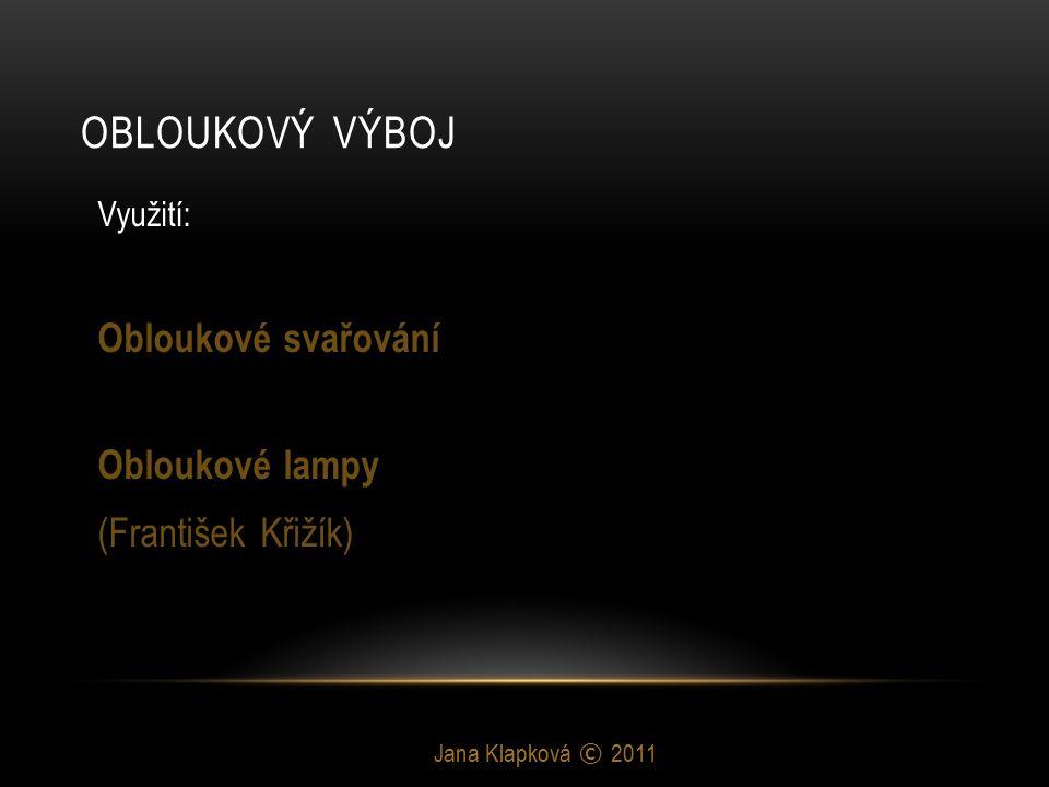 OBLOUKOVÝ VÝBOJ Jana Klapková © 2011 Využití: Obloukové svařování Obloukové lampy (František Křižík)
