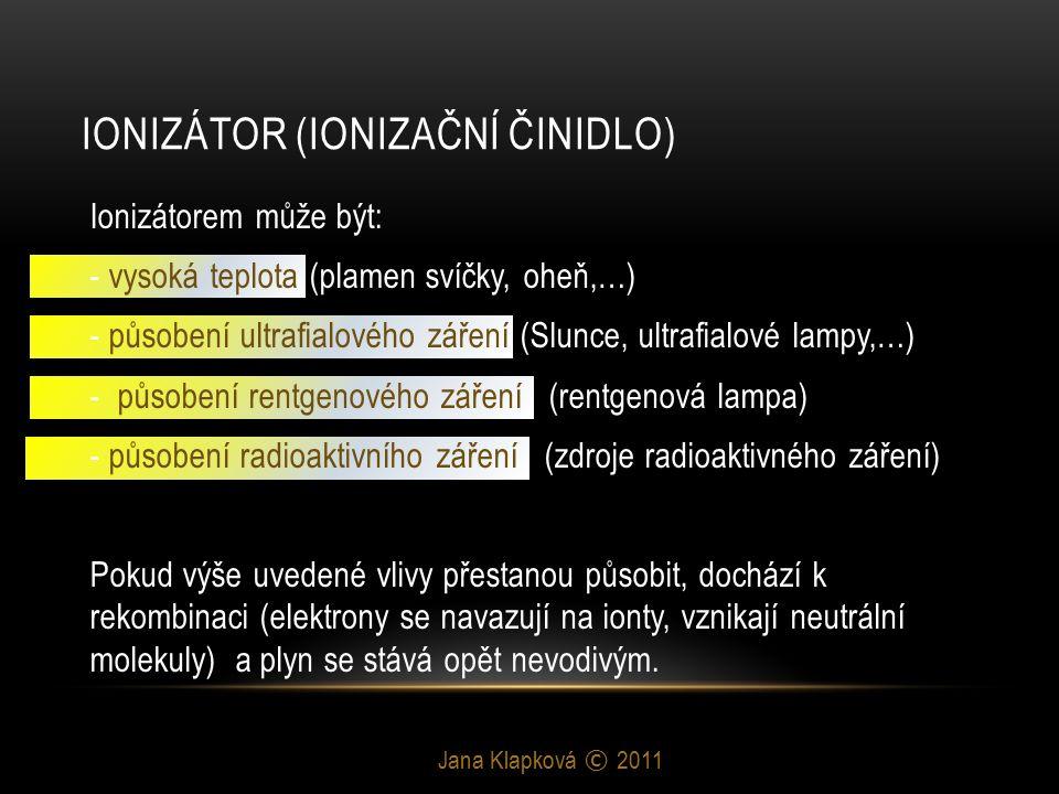 IONIZÁTOR (IONIZAČNÍ ČINIDLO) Jana Klapková © 2011 Ionizátorem může být: - vysoká teplota (plamen svíčky, oheň,…) - působení ultrafialového záření (Slunce, ultrafialové lampy,…) - působení rentgenového záření (rentgenová lampa) - působení radioaktivního záření (zdroje radioaktivného záření) Pokud výše uvedené vlivy přestanou působit, dochází k rekombinaci (elektrony se navazují na ionty, vznikají neutrální molekuly) a plyn se stává opět nevodivým.