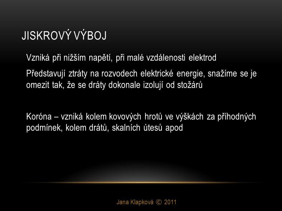 JISKROVÝ VÝBOJ Jana Klapková © 2011 -Svíčky v motorech automobilů -Jiskra na plynovém sporáku -Blesk -Nutnost izolátorů na stožárech rozvodů vysokého napětí -zapalovače