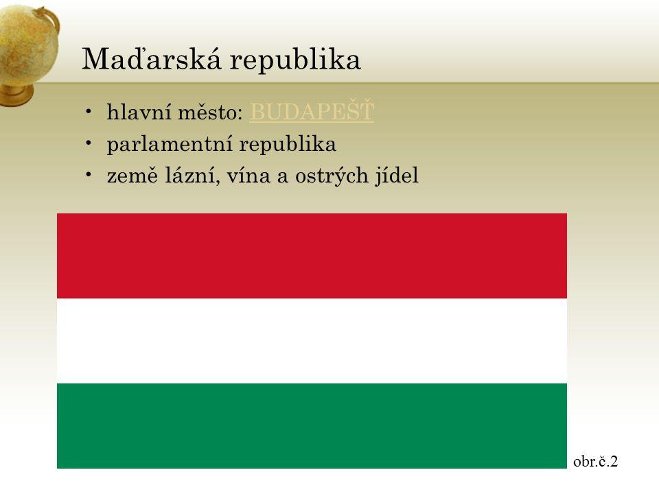Maďarská republika hlavní město: BUDAPEŠŤBUDAPEŠŤ parlamentní republika země lázní, vína a ostrých jídel obr.č.2