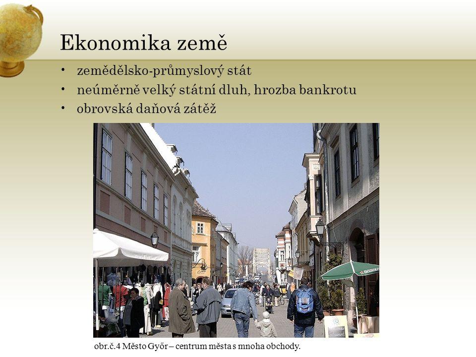 Ekonomika země zemědělsko-průmyslový stát neúměrně velký státní dluh, hrozba bankrotu obrovská daňová zátěž obr.č.4 Město Győr – centrum města s mnoha obchody.