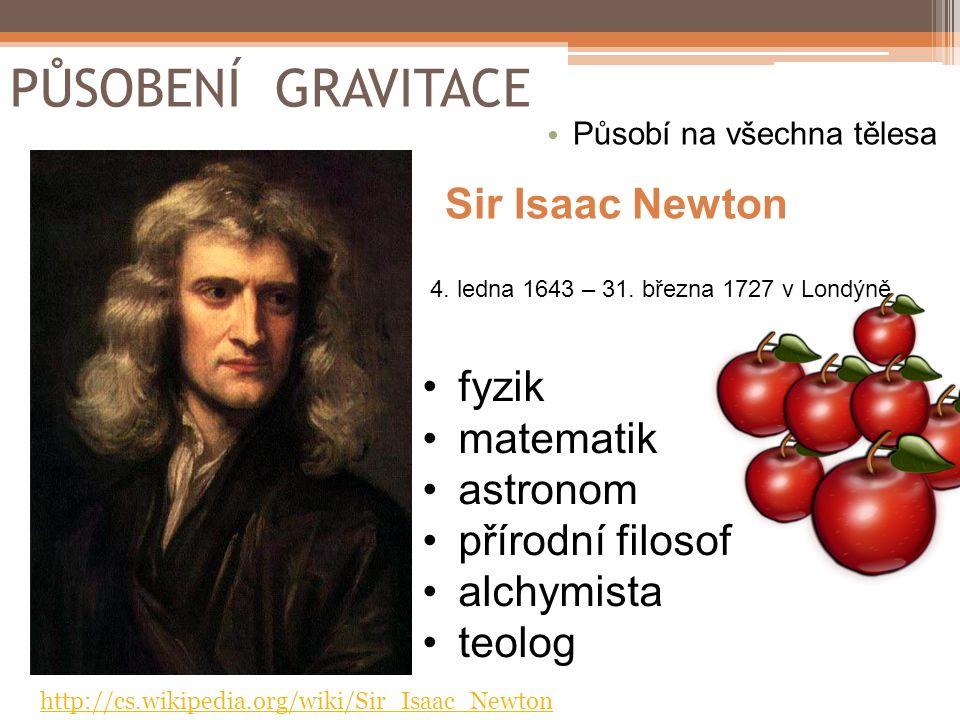 PŮSOBENÍ GRAVITACE fyzik matematik astronom přírodní filosof alchymista teolog Sir Isaac Newton 4. ledna 1643 – 31. března 1727 v Londýně http://cs.wi