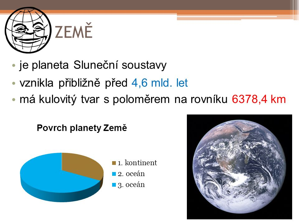 ZEMĚ je planeta Sluneční soustavy vznikla přibližně před 4,6 mld. let má kulovitý tvar s poloměrem na rovníku 6378,4 km