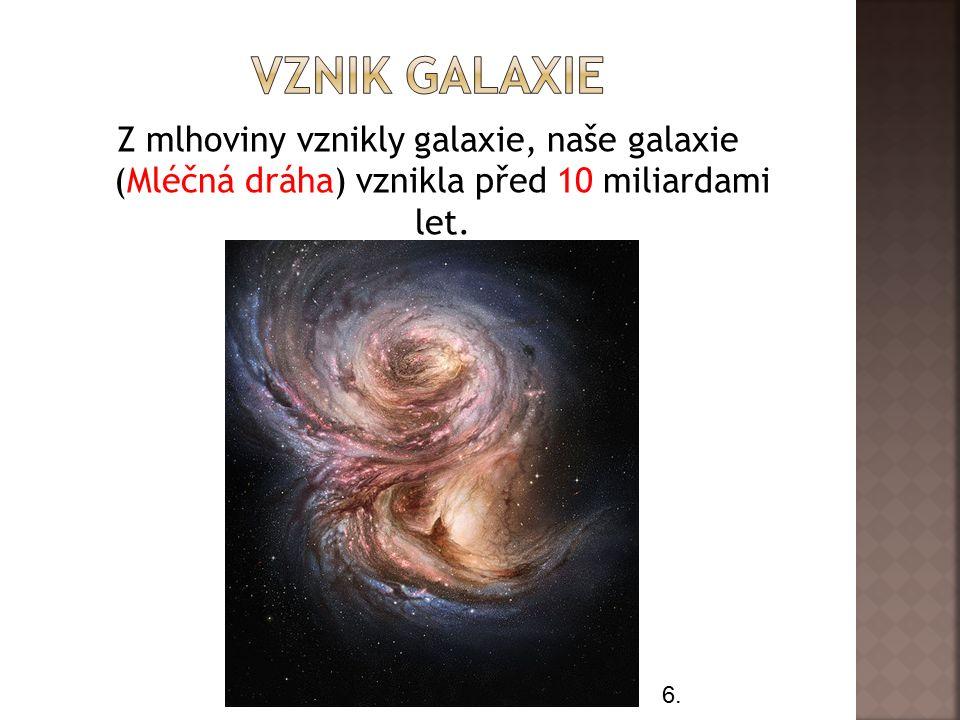 Z mlhoviny vznikly galaxie, naše galaxie (Mléčná dráha) vznikla před 10 miliardami let. 6.