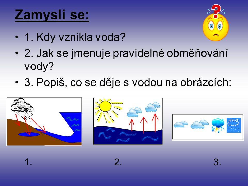 Zamysli se: 1. Kdy vznikla voda. 2. Jak se jmenuje pravidelné obměňování vody.