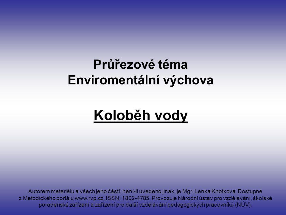 Průřezové téma Enviromentální výchova Koloběh vody Autorem materiálu a všech jeho částí, není-li uvedeno jinak, je Mgr.