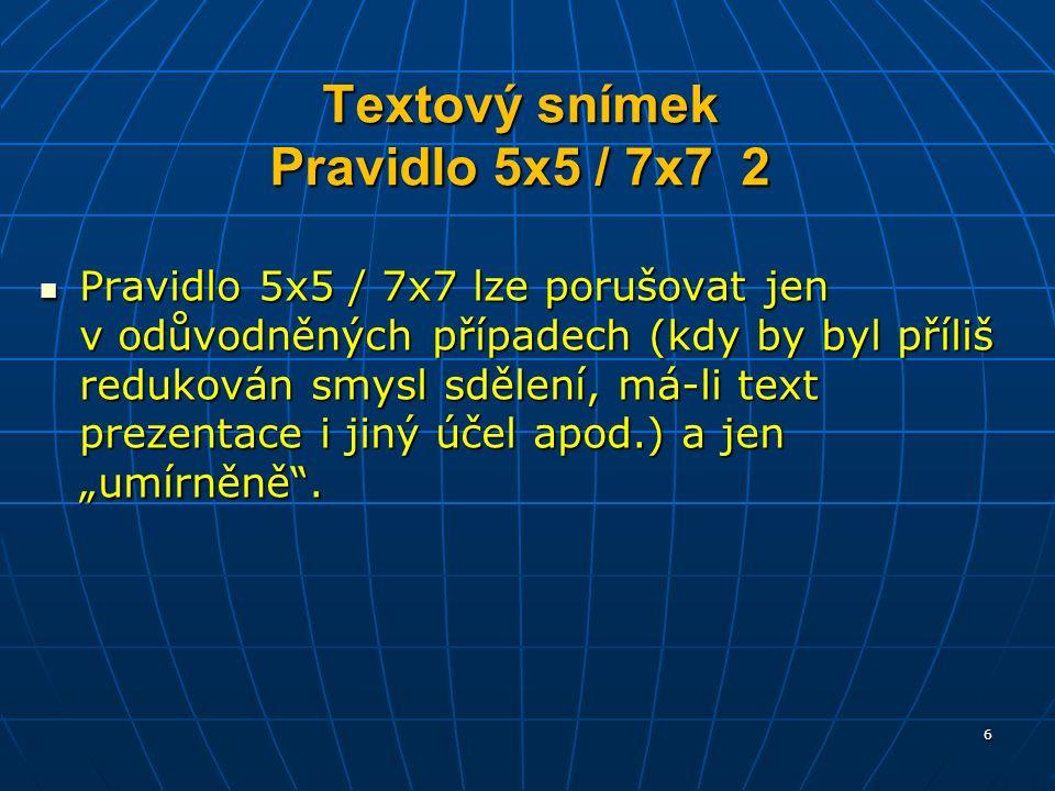 """Textový snímek Pravidlo 5x5 / 7x7 2 Pravidlo 5x5 / 7x7 lze porušovat jen v odůvodněných případech (kdy by byl příliš redukován smysl sdělení, má-li text prezentace i jiný účel apod.) a jen """"umírněně ."""