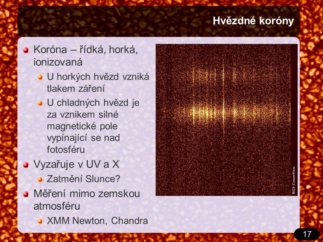 17 Hvězdné koróny Koróna – řídká, horká, ionizovaná U horkých hvězd vzniká tlakem záření U chladných hvězd je za vznikem silné magnetické pole vypínající se nad fotosféru Vyzařuje v UV a X Zatmění Slunce.
